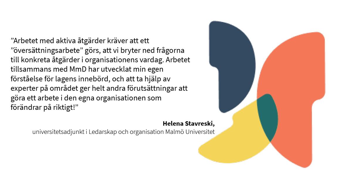 """""""Arbetet med aktiva åtgärder kräver att ett """"översättningsarbete"""" görs, att vi bryter ned frågorna till konkreta åtgärder i organisationens vardag. Arbetet tillsammans med MmD har utvecklat min egen förståelse för lagens innebörd, och att ta hjälp av experter på området ger helt andra förutsättningar att göra ett arbete i den egna organisationen som förändrar på riktigt!"""" Helena Stavreski, universitetsadjunkt i Ledarskap och organisation Malmö Universitet"""